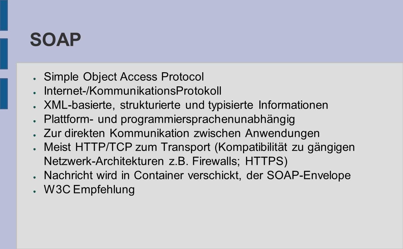 SOAP ● Simple Object Access Protocol ● Internet-/KommunikationsProtokoll ● XML-basierte, strukturierte und typisierte Informationen ● Plattform- und programmiersprachenunabhängig ● Zur direkten Kommunikation zwischen Anwendungen ● Meist HTTP/TCP zum Transport (Kompatibilität zu gängigen Netzwerk-Architekturen z.B.