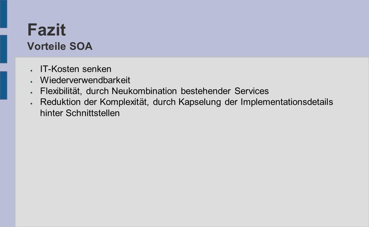 Fazit Vorteile SOA ● IT-Kosten senken ● Wiederverwendbarkeit ● Flexibilität, durch Neukombination bestehender Services ● Reduktion der Komplexität, durch Kapselung der Implementationsdetails hinter Schnittstellen
