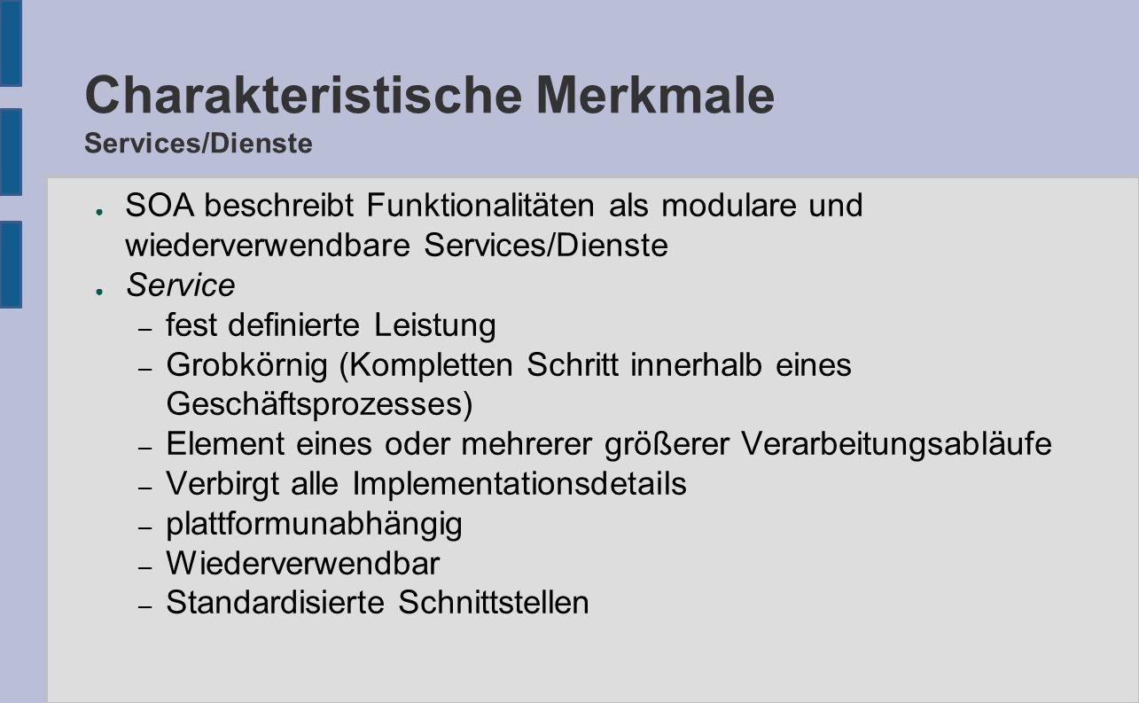 Charakteristische Merkmale Services/Dienste ● SOA beschreibt Funktionalitäten als modulare und wiederverwendbare Services/Dienste ● Service – fest definierte Leistung – Grobkörnig (Kompletten Schritt innerhalb eines Geschäftsprozesses) – Element eines oder mehrerer größerer Verarbeitungsabläufe – Verbirgt alle Implementationsdetails – plattformunabhängig – Wiederverwendbar – Standardisierte Schnittstellen
