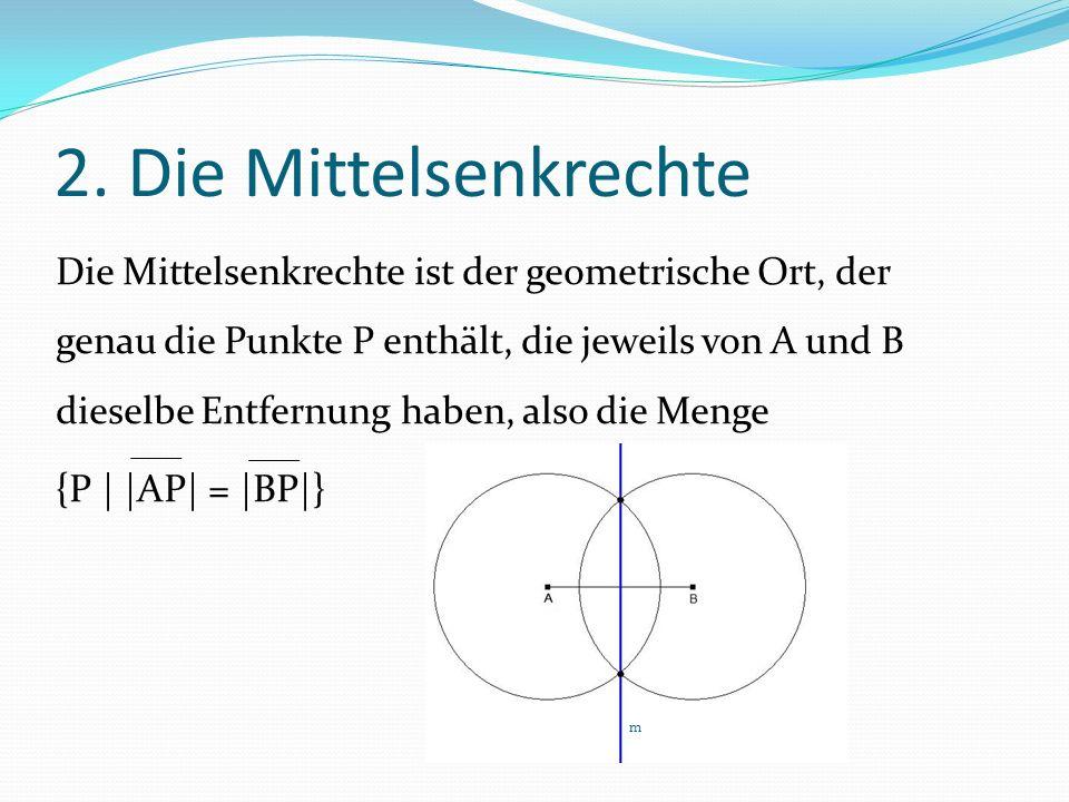 2. Die Mittelsenkrechte Die Mittelsenkrechte ist der geometrische Ort, der genau die Punkte P enthält, die jeweils von A und B dieselbe Entfernung hab