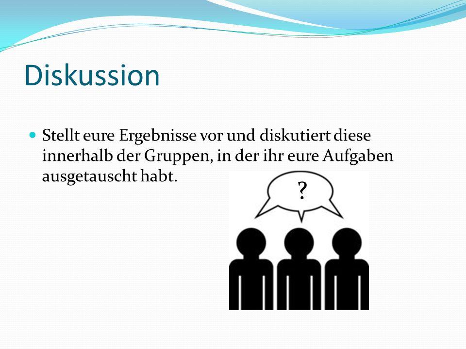 Diskussion Stellt eure Ergebnisse vor und diskutiert diese innerhalb der Gruppen, in der ihr eure Aufgaben ausgetauscht habt.