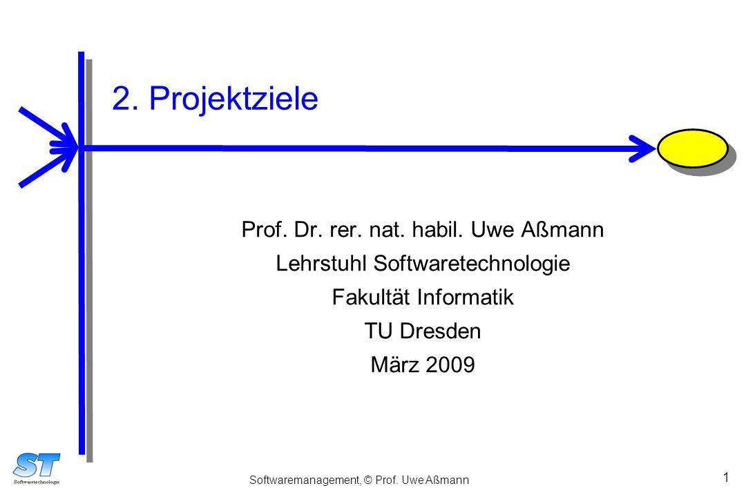 Softwaremanagement, © Prof. Uwe Aßmann 1 2. Projektziele Prof. Dr. rer. nat. habil. Uwe Aßmann Lehrstuhl Softwaretechnologie Fakultät Informatik TU Dr