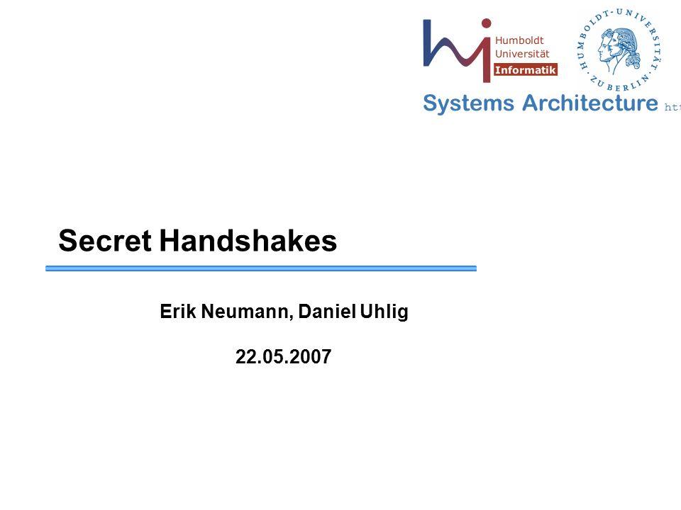 Systems Architecture http://sar.informatik.hu-berlin.de Secret Handshakes Erik Neumann, Daniel Uhlig 22.05.2007