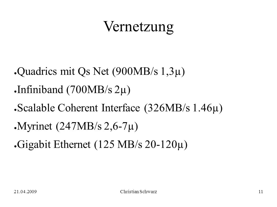21.04.2009Christian Schwarz11 Vernetzung ● Quadrics mit Qs Net (900MB/s 1,3µ) ● Infiniband (700MB/s 2µ) ● Scalable Coherent Interface (326MB/s 1.46µ)