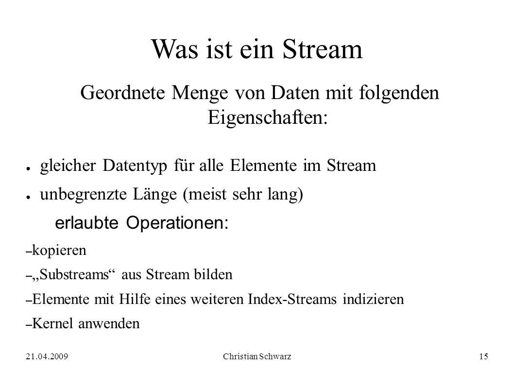 21.04.2009Christian Schwarz15 Was ist ein Stream Geordnete Menge von Daten mit folgenden Eigenschaften: ● gleicher Datentyp für alle Elemente im Strea