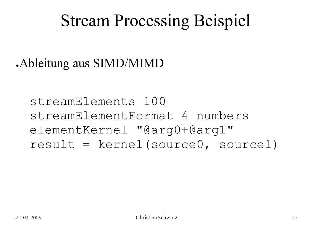 21.04.2009Christian Schwarz17 Stream Processing Beispiel ● Ableitung aus SIMD/MIMD streamElements 100 streamElementFormat 4 numbers elementKernel @arg0+@arg1 result = kernel(source0, source1)