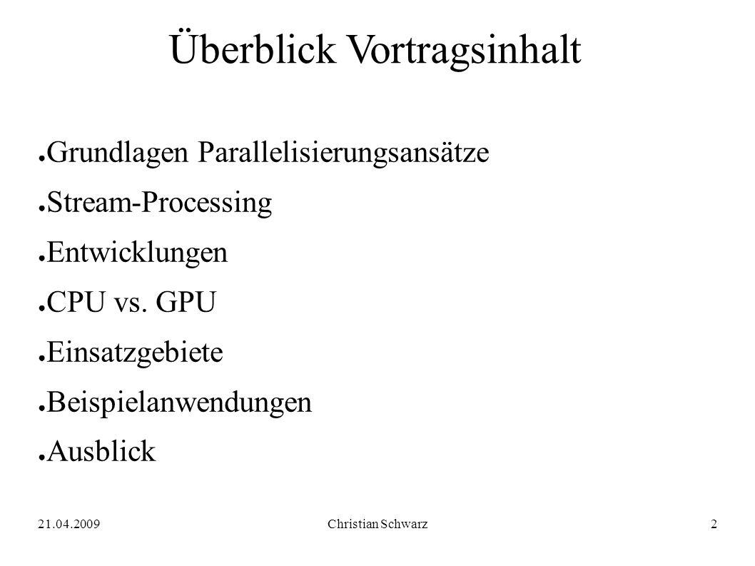 21.04.2009Christian Schwarz2 Überblick Vortragsinhalt ● Grundlagen Parallelisierungsansätze ● Stream-Processing ● Entwicklungen ● CPU vs.