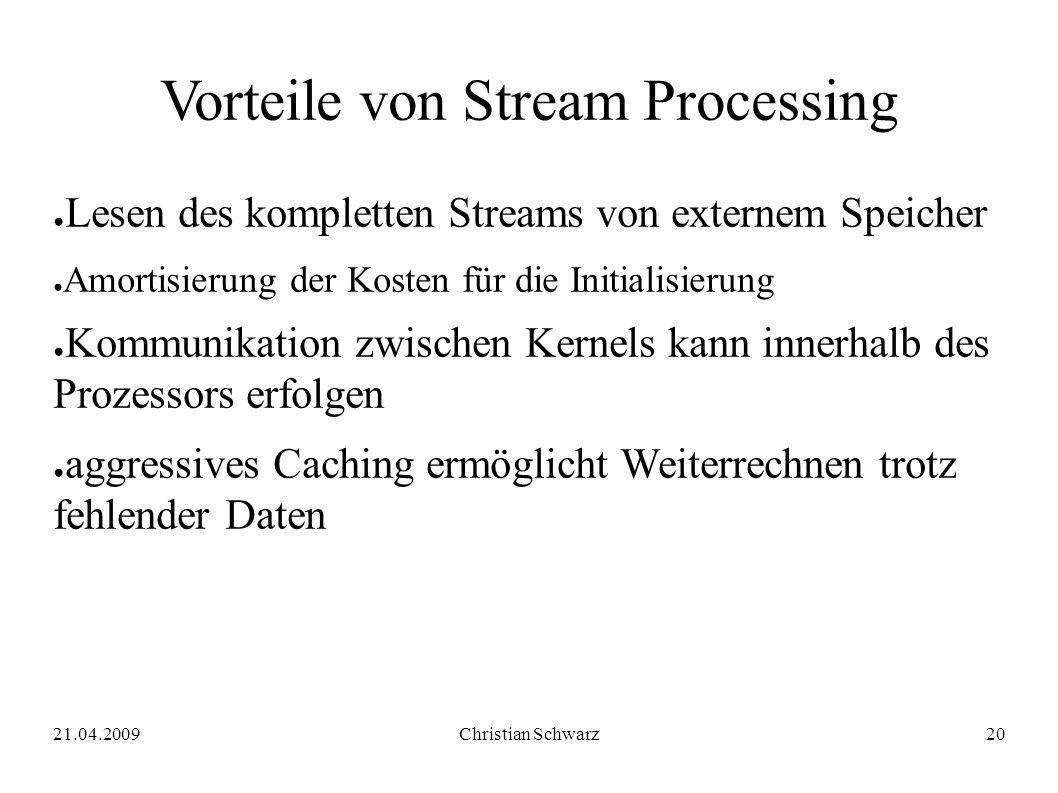 21.04.2009Christian Schwarz20 Vorteile von Stream Processing ● Lesen des kompletten Streams von externem Speicher ● Amortisierung der Kosten für die I