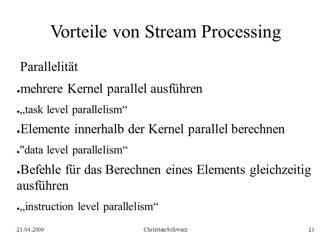 """21.04.2009Christian Schwarz21 Vorteile von Stream Processing Parallelität ● mehrere Kernel parallel ausführen ● """"task level parallelism ● Elemente innerhalb der Kernel parallel berechnen ● data level parallelism ● Befehle für das Berechnen eines Elements gleichzeitig ausführen ● """"instruction level parallelism"""