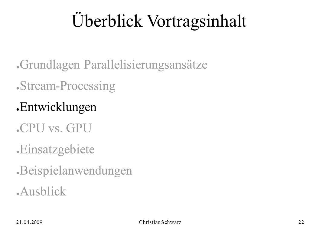 21.04.2009Christian Schwarz22 Überblick Vortragsinhalt ● Grundlagen Parallelisierungsansätze ● Stream-Processing ● Entwicklungen ● CPU vs.