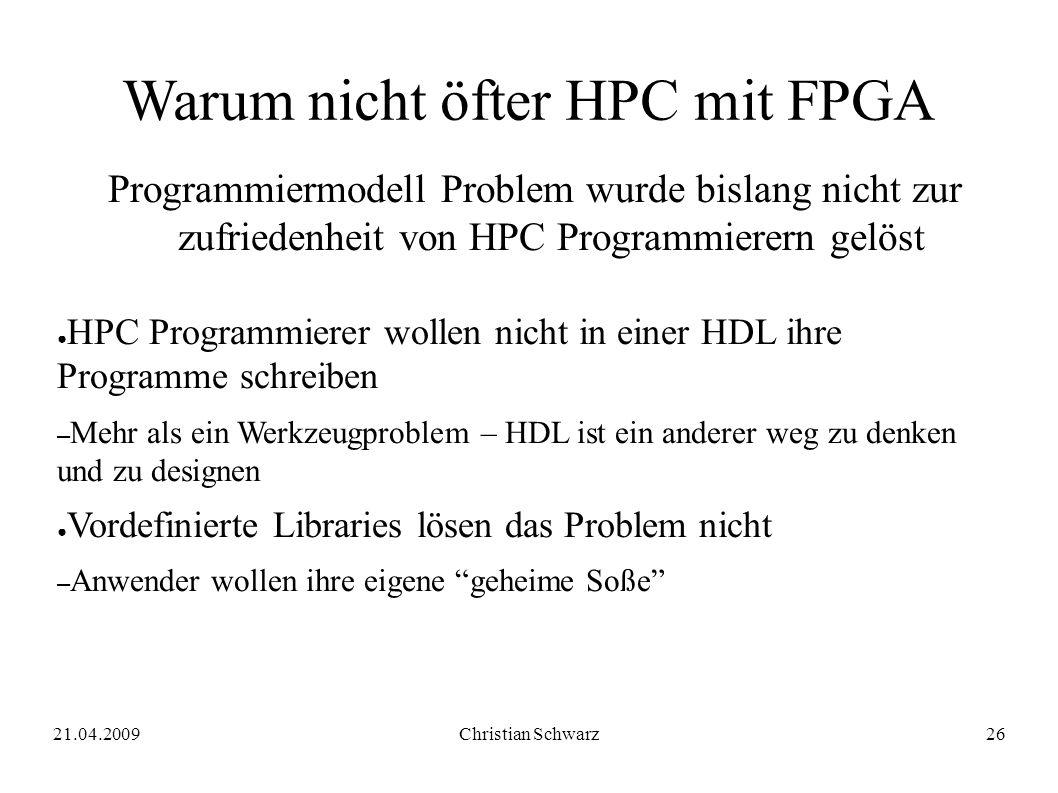 21.04.2009Christian Schwarz26 Warum nicht öfter HPC mit FPGA Programmiermodell Problem wurde bislang nicht zur zufriedenheit von HPC Programmierern gelöst ● HPC Programmierer wollen nicht in einer HDL ihre Programme schreiben – Mehr als ein Werkzeugproblem – HDL ist ein anderer weg zu denken und zu designen ● Vordefinierte Libraries lösen das Problem nicht – Anwender wollen ihre eigene geheime Soße