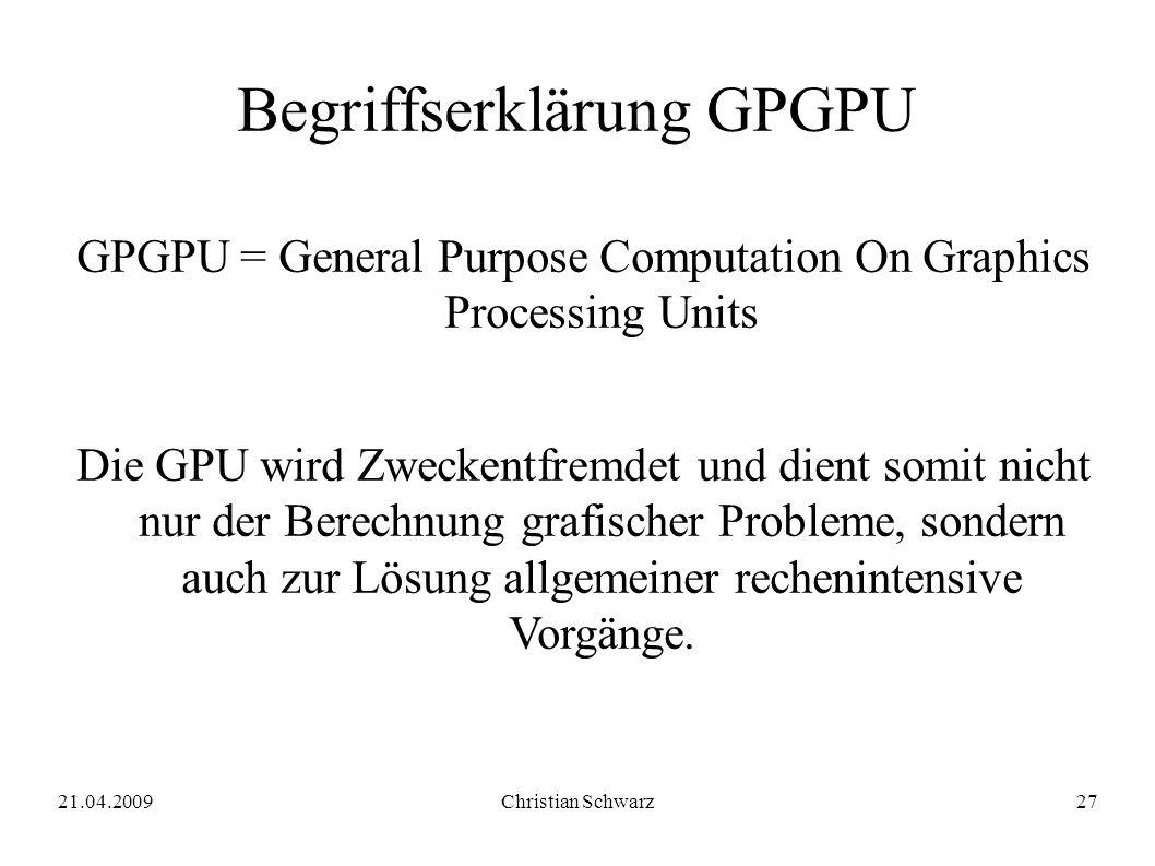 21.04.2009Christian Schwarz27 Begriffserklärung GPGPU GPGPU = General Purpose Computation On Graphics Processing Units Die GPU wird Zweckentfremdet und dient somit nicht nur der Berechnung grafischer Probleme, sondern auch zur Lösung allgemeiner rechenintensive Vorgänge.