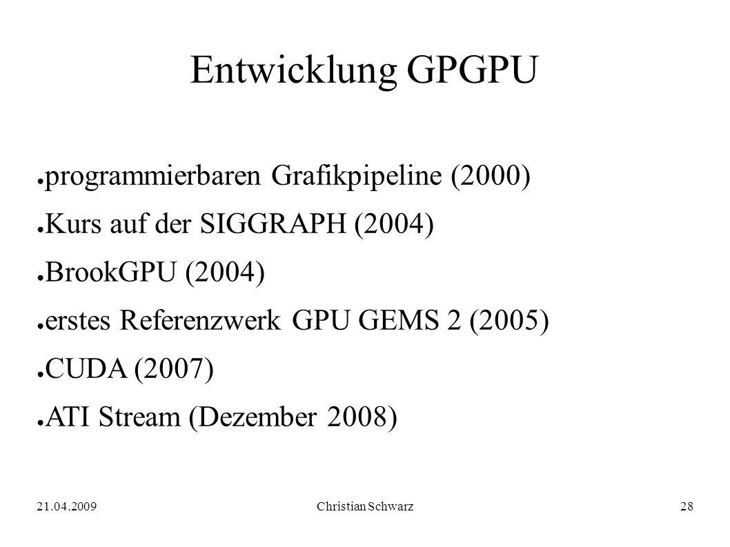 21.04.2009Christian Schwarz28 Entwicklung GPGPU ● programmierbaren Grafikpipeline (2000) ● Kurs auf der SIGGRAPH (2004) ● BrookGPU (2004) ● erstes Referenzwerk GPU GEMS 2 (2005) ● CUDA (2007) ● ATI Stream (Dezember 2008)