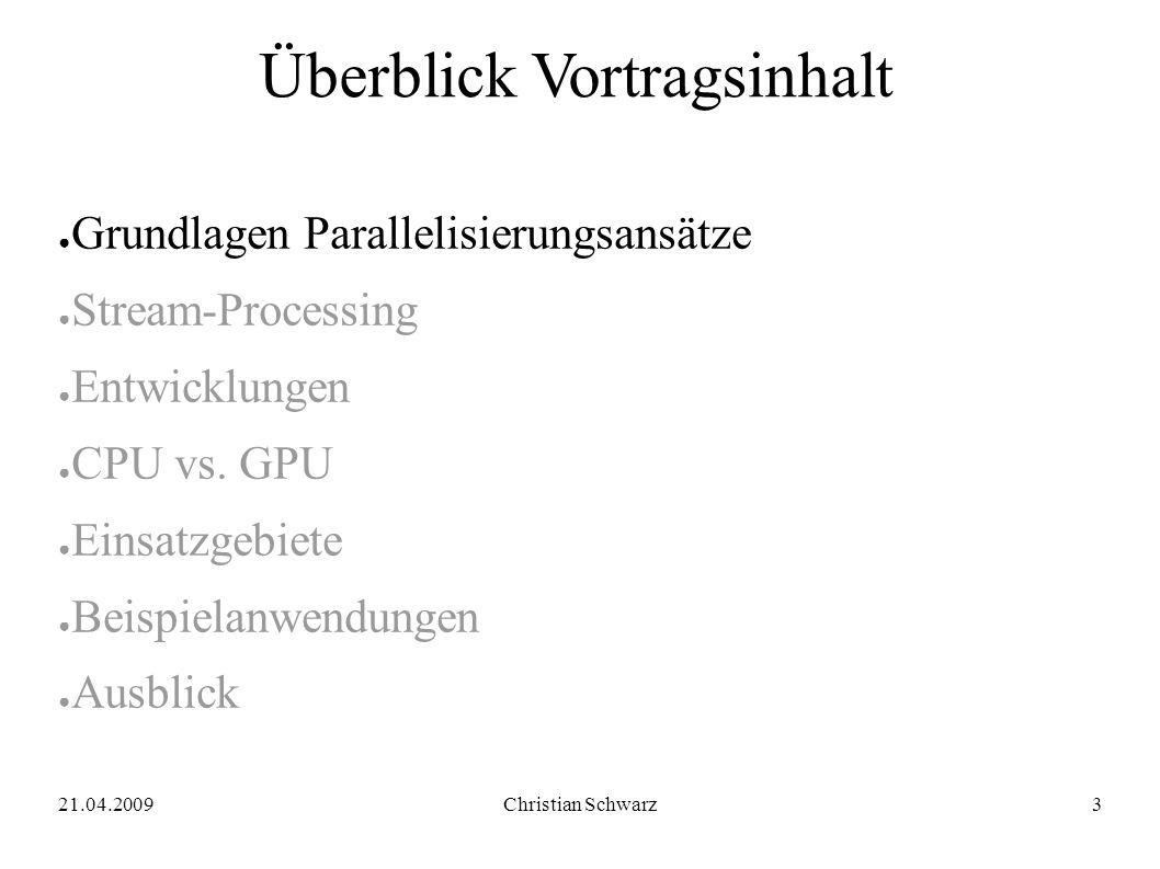 21.04.2009Christian Schwarz3 Überblick Vortragsinhalt ● Grundlagen Parallelisierungsansätze ● Stream-Processing ● Entwicklungen ● CPU vs.