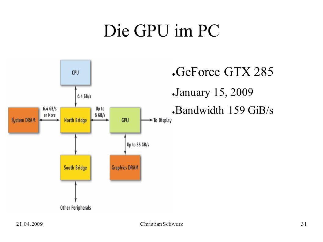 21.04.2009Christian Schwarz31 Die GPU im PC ● GeForce GTX 285 ● January 15, 2009 ● Bandwidth 159 GiB/s