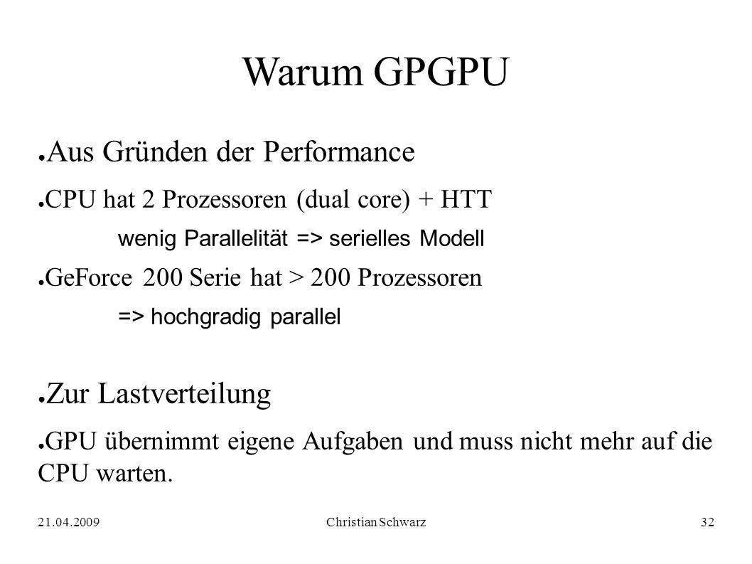 21.04.2009Christian Schwarz32 Warum GPGPU ● Aus Gründen der Performance ● CPU hat 2 Prozessoren (dual core) + HTT wenig Parallelität => serielles Mode