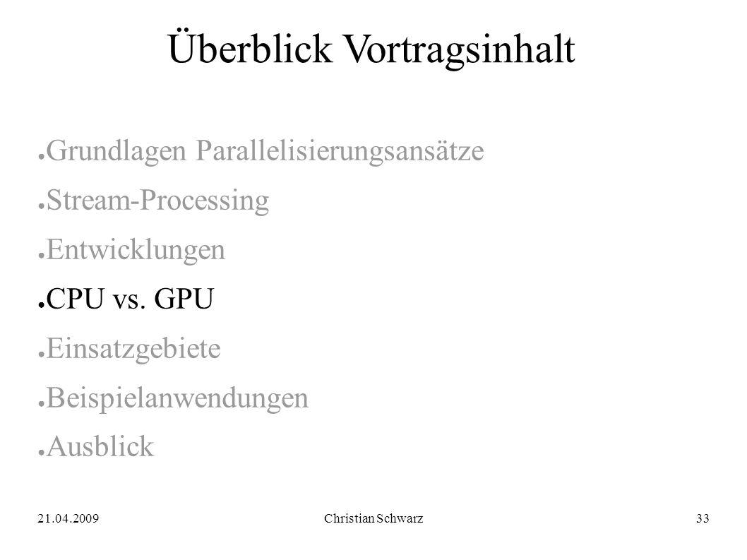 21.04.2009Christian Schwarz33 Überblick Vortragsinhalt ● Grundlagen Parallelisierungsansätze ● Stream-Processing ● Entwicklungen ● CPU vs. GPU ● Einsa