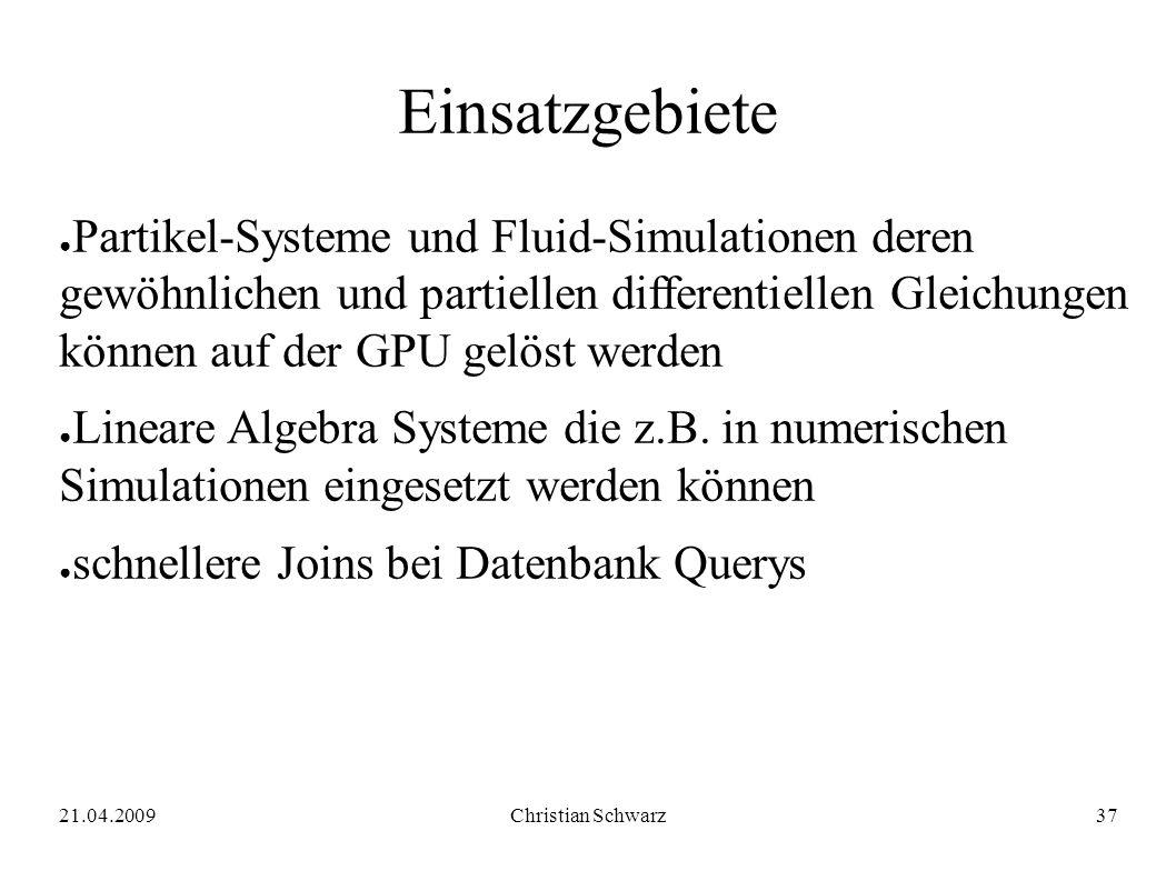 21.04.2009Christian Schwarz37 Einsatzgebiete ● Partikel-Systeme und Fluid-Simulationen deren gewöhnlichen und partiellen differentiellen Gleichungen können auf der GPU gelöst werden ● Lineare Algebra Systeme die z.B.