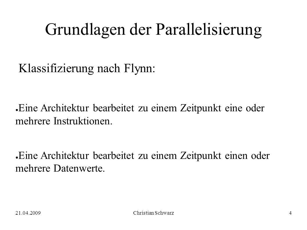 21.04.2009Christian Schwarz4 Grundlagen der Parallelisierung Klassifizierung nach Flynn: ● Eine Architektur bearbeitet zu einem Zeitpunkt eine oder mehrere Instruktionen.