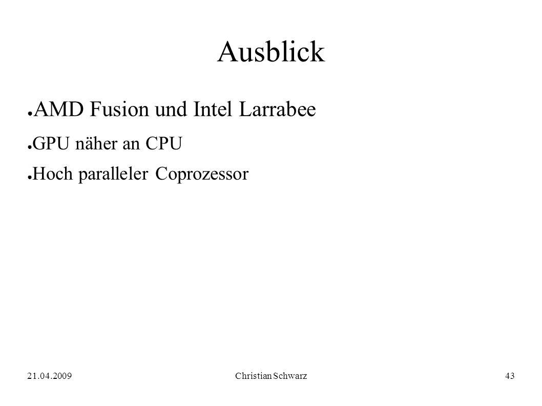 21.04.2009Christian Schwarz43 Ausblick ● AMD Fusion und Intel Larrabee ● GPU näher an CPU ● Hoch paralleler Coprozessor