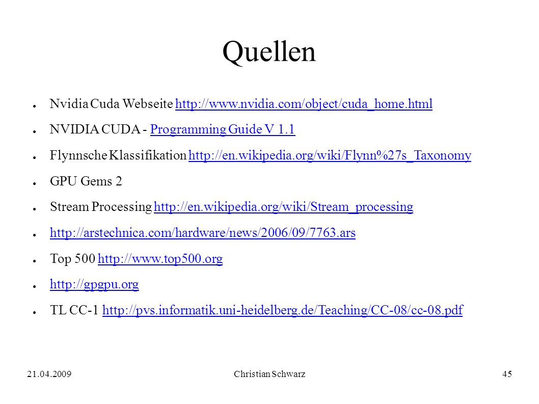 21.04.2009Christian Schwarz45 Quellen ● Nvidia Cuda Webseite http://www.nvidia.com/object/cuda_home.htmlhttp://www.nvidia.com/object/cuda_home.html ● NVIDIA CUDA - Programming Guide V 1.1Programming Guide V 1.1 ● Flynnsche Klassifikation http://en.wikipedia.org/wiki/Flynn%27s_Taxonomyhttp://en.wikipedia.org/wiki/Flynn%27s_Taxonomy ● GPU Gems 2 ● Stream Processing http://en.wikipedia.org/wiki/Stream_processinghttp://en.wikipedia.org/wiki/Stream_processing ● http://arstechnica.com/hardware/news/2006/09/7763.ars http://arstechnica.com/hardware/news/2006/09/7763.ars ● Top 500 http://www.top500.orghttp://www.top500.org ● http://gpgpu.org http://gpgpu.org ● TL CC-1 http://pvs.informatik.uni-heidelberg.de/Teaching/CC-08/cc-08.pdfhttp://pvs.informatik.uni-heidelberg.de/Teaching/CC-08/cc-08.pdf