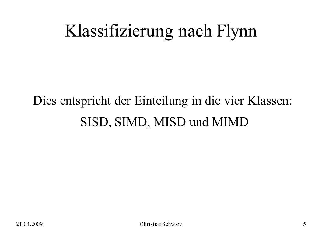 21.04.2009Christian Schwarz5 Klassifizierung nach Flynn Dies entspricht der Einteilung in die vier Klassen: SISD, SIMD, MISD und MIMD