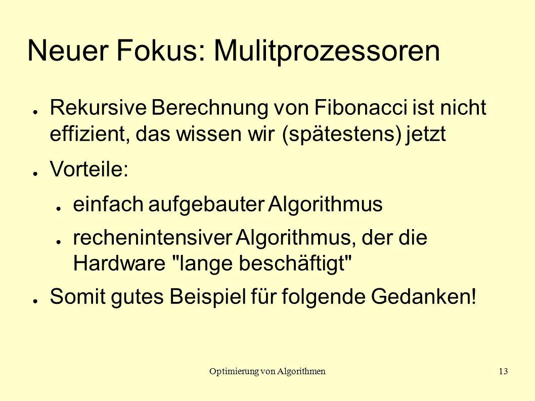 Optimierung von Algorithmen13 Neuer Fokus: Mulitprozessoren ● Rekursive Berechnung von Fibonacci ist nicht effizient, das wissen wir (spätestens) jetzt ● Vorteile: ● einfach aufgebauter Algorithmus ● rechenintensiver Algorithmus, der die Hardware lange beschäftigt ● Somit gutes Beispiel für folgende Gedanken!