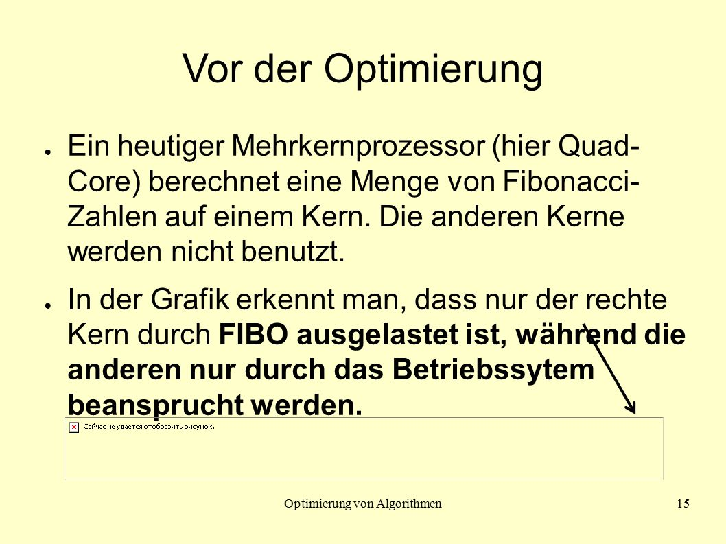 Optimierung von Algorithmen15 Vor der Optimierung ● Ein heutiger Mehrkernprozessor (hier Quad- Core) berechnet eine Menge von Fibonacci- Zahlen auf einem Kern.