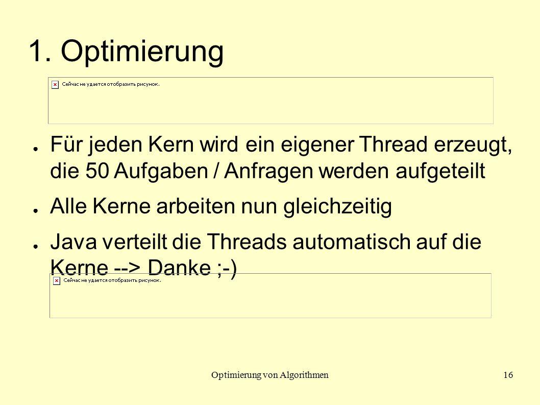 Optimierung von Algorithmen16 1. Optimierung ● Für jeden Kern wird ein eigener Thread erzeugt, die 50 Aufgaben / Anfragen werden aufgeteilt ● Alle Ker