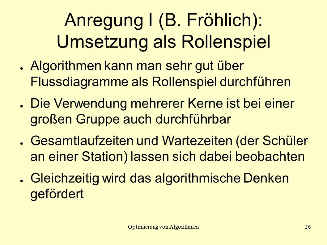 Optimierung von Algorithmen26 Anregung I (B. Fröhlich): Umsetzung als Rollenspiel ● Algorithmen kann man sehr gut über Flussdiagramme als Rollenspiel