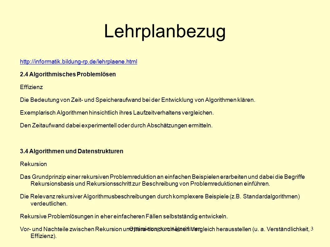 Optimierung von Algorithmen3 Lehrplanbezug http://informatik.bildung-rp.de/lehrplaene.html 2.4 Algorithmisches Problemlösen Effizienz Die Bedeutung von Zeit- und Speicheraufwand bei der Entwicklung von Algorithmen klären.