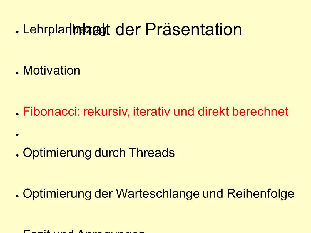 ● Lehrplanbezug ● Motivation ● Fibonacci: rekursiv, iterativ und direkt berechnet ● ● Optimierung durch Threads ● Optimierung der Warteschlange und Reihenfolge ● Fazit und Anregungen Inhalt der Präsentation