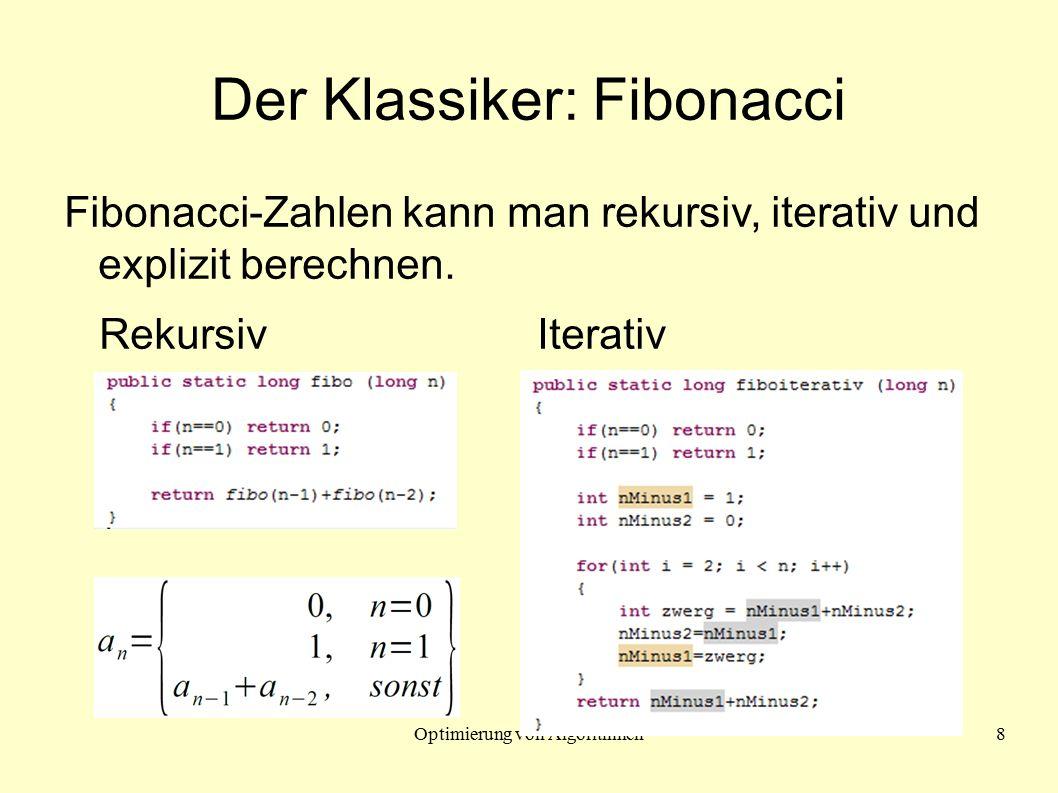 Optimierung von Algorithmen8 Der Klassiker: Fibonacci Fibonacci-Zahlen kann man rekursiv, iterativ und explizit berechnen.