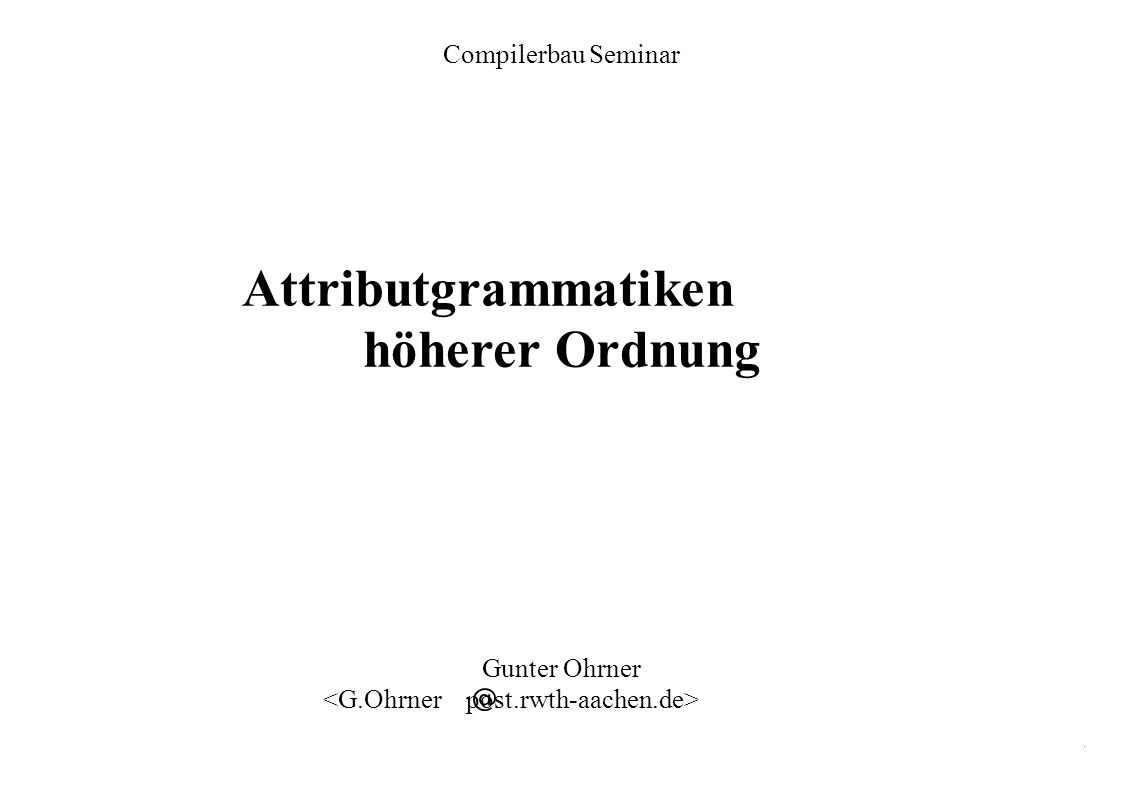 HAG 12 Compilerbau Seminar – Thema: Attributgrammatiken höherer Ordnung.Gunter Ohrner Attributgrammatiken mit lokalen Attributen – 1 Ergänzung zur Definition einer AG aus der Vorlesung: