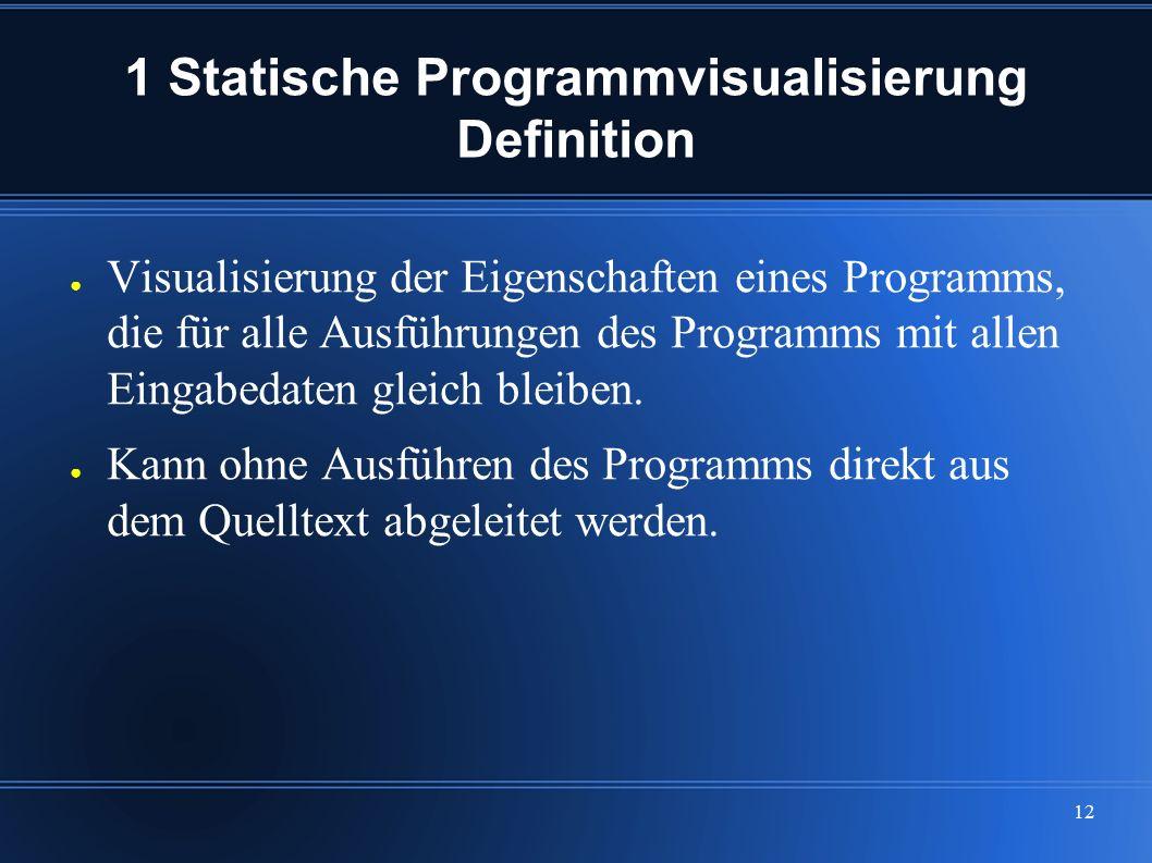12 1 Statische Programmvisualisierung Definition ● Visualisierung der Eigenschaften eines Programms, die für alle Ausführungen des Programms mit allen