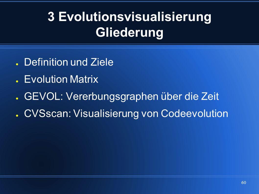 60 3 Evolutionsvisualisierung Gliederung ● Definition und Ziele ● Evolution Matrix ● GEVOL: Vererbungsgraphen über die Zeit ● CVSscan: Visualisierung