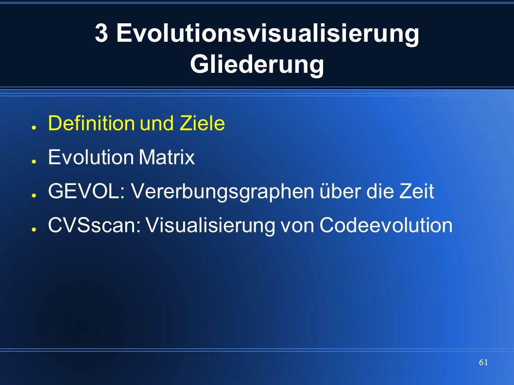 61 3 Evolutionsvisualisierung Gliederung ● Definition und Ziele ● Evolution Matrix ● GEVOL: Vererbungsgraphen über die Zeit ● CVSscan: Visualisierung