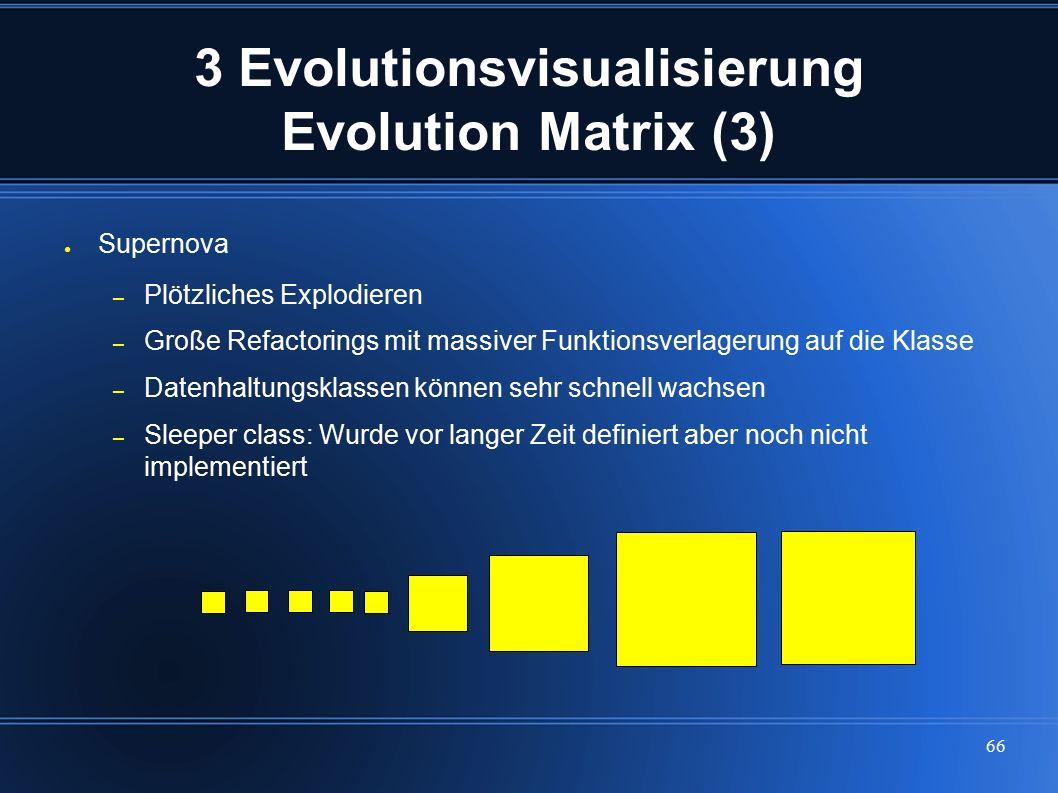 66 3 Evolutionsvisualisierung Evolution Matrix (3) ● Supernova – Plötzliches Explodieren – Große Refactorings mit massiver Funktionsverlagerung auf di