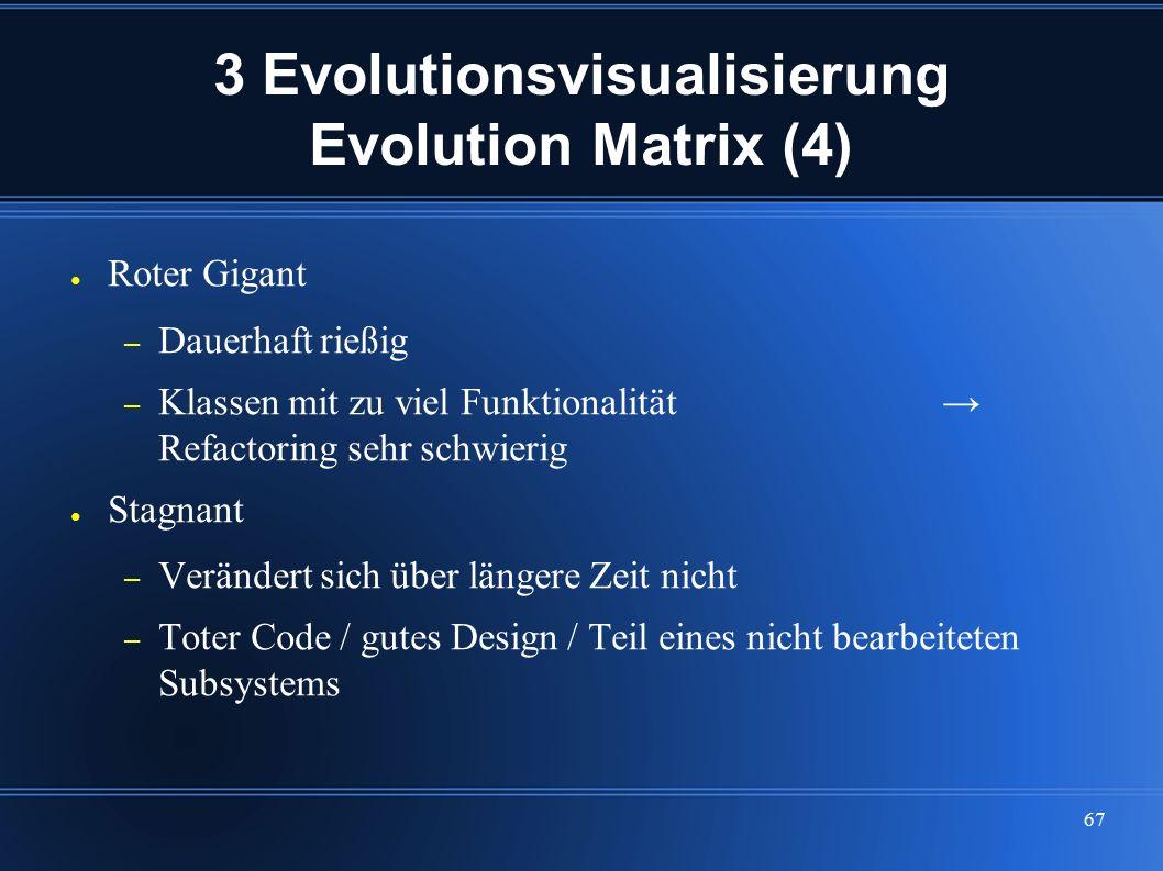 67 3 Evolutionsvisualisierung Evolution Matrix (4) ● Roter Gigant – Dauerhaft rießig – Klassen mit zu viel Funktionalität → Refactoring sehr schwierig