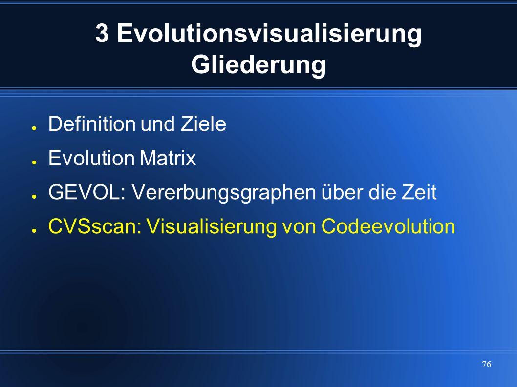 76 3 Evolutionsvisualisierung Gliederung ● Definition und Ziele ● Evolution Matrix ● GEVOL: Vererbungsgraphen über die Zeit ● CVSscan: Visualisierung