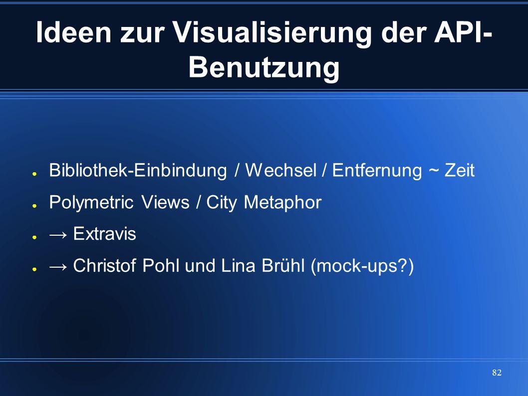 82 Ideen zur Visualisierung der API- Benutzung ● Bibliothek-Einbindung / Wechsel / Entfernung ~ Zeit ● Polymetric Views / City Metaphor ● → Extravis ●