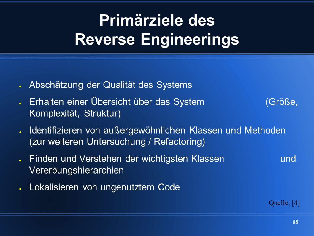 88 Primärziele des Reverse Engineerings ● Abschätzung der Qualität des Systems ● Erhalten einer Übersicht über das System (Größe, Komplexität, Struktu