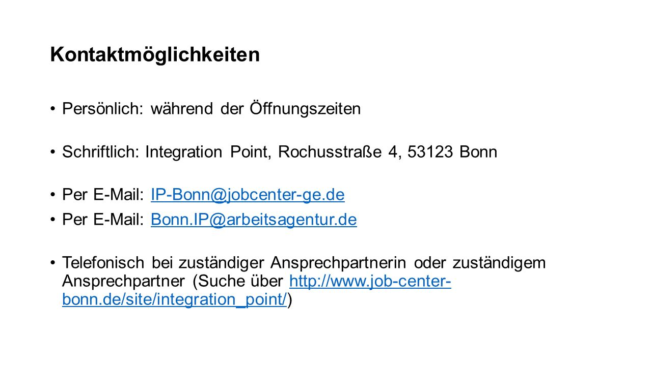 Kontaktmöglichkeiten Persönlich: während der Öffnungszeiten Schriftlich: Integration Point, Rochusstraße 4, 53123 Bonn Per E-Mail: IP-Bonn@jobcenter-g
