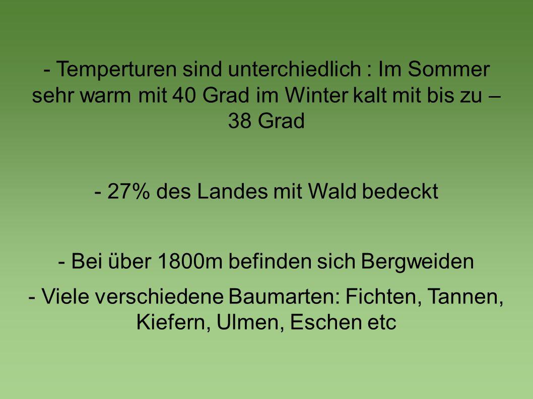 - Temperturen sind unterchiedlich : Im Sommer sehr warm mit 40 Grad im Winter kalt mit bis zu – 38 Grad - 27% des Landes mit Wald bedeckt - Bei über 1