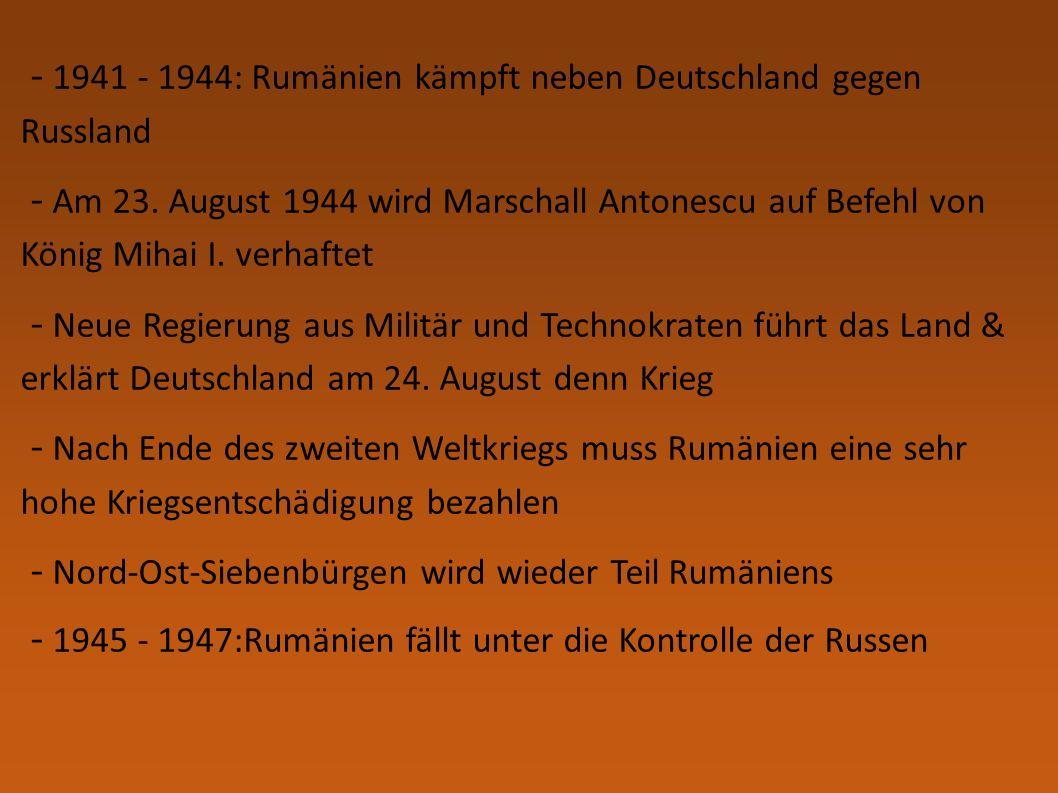 - 1941 - 1944: Rumänien kämpft neben Deutschland gegen Russland - Am 23. August 1944 wird Marschall Antonescu auf Befehl von König Mihai I. verhaftet