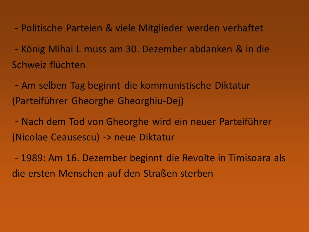 - Politische Parteien & viele Mitglieder werden verhaftet - König Mihai I. muss am 30. Dezember abdanken & in die Schweiz flüchten - Am selben Tag beg