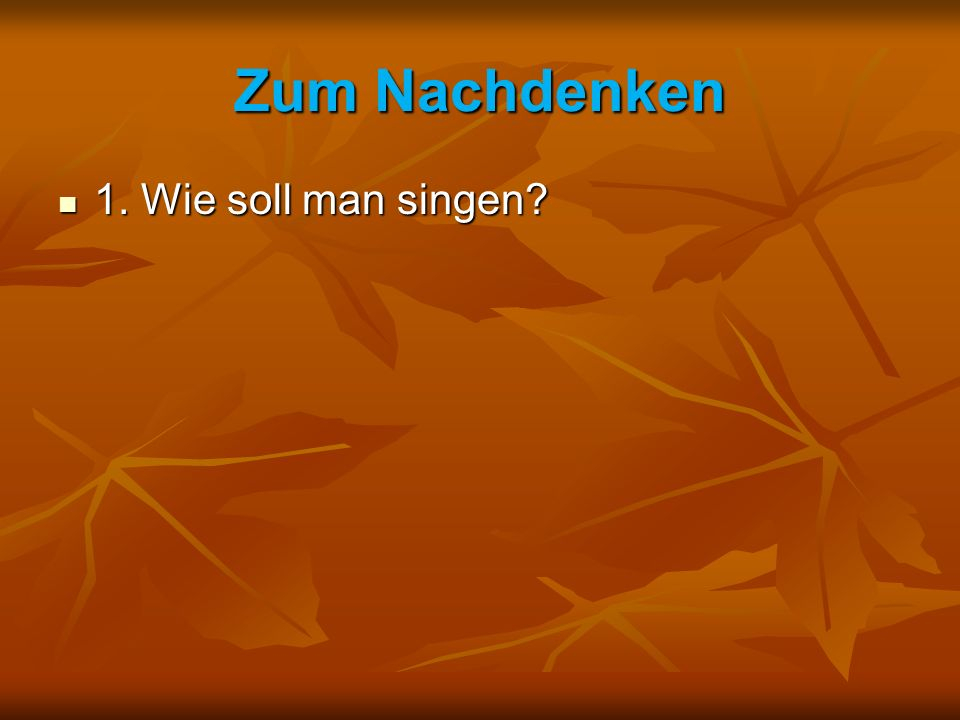 Zum Nachdenken 1. Wie soll man singen 1. Wie soll man singen