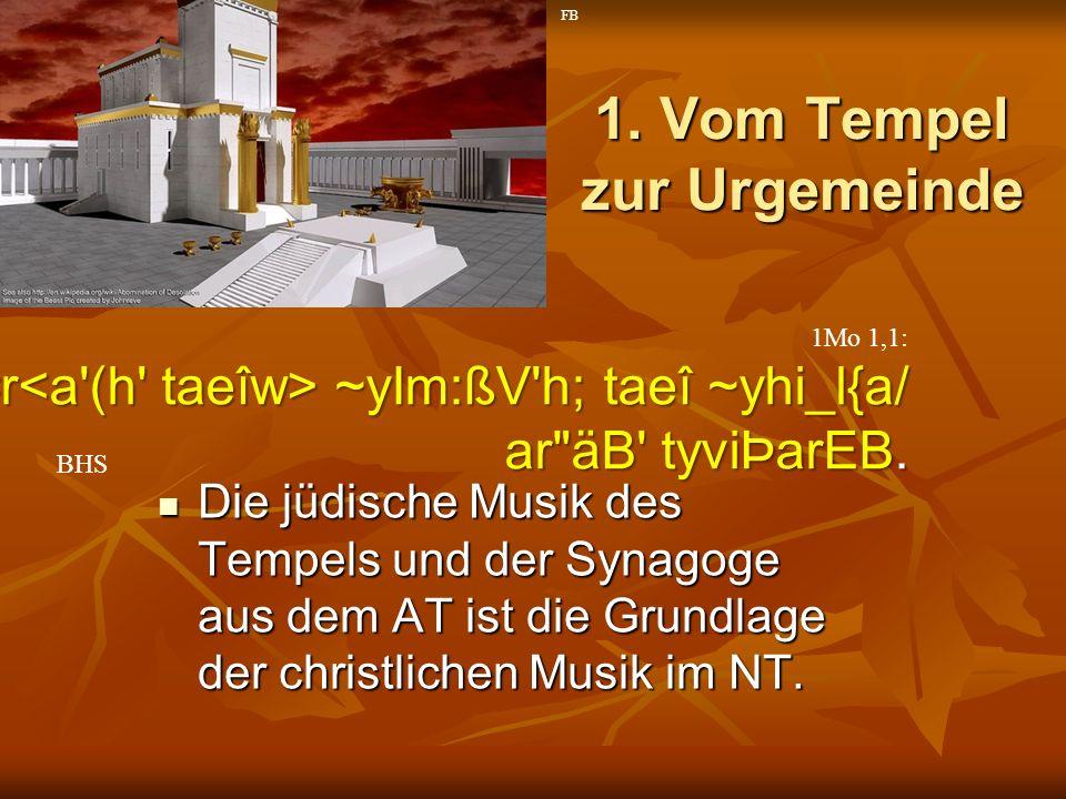1. Vom Tempel zur Urgemeinde Die jüdische Musik des Tempels und der Synagoge aus dem AT ist die Grundlage der christlichen Musik im NT. Die jüdische M