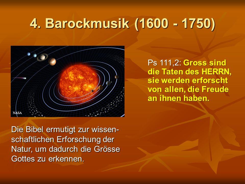 4. Barockmusik (1600 - 1750) Die Bibel ermutigt zur wissen- schaftlichen Erforschung der Natur, um dadurch die Grösse Gottes zu erkennen. Ps 111,2: Gr
