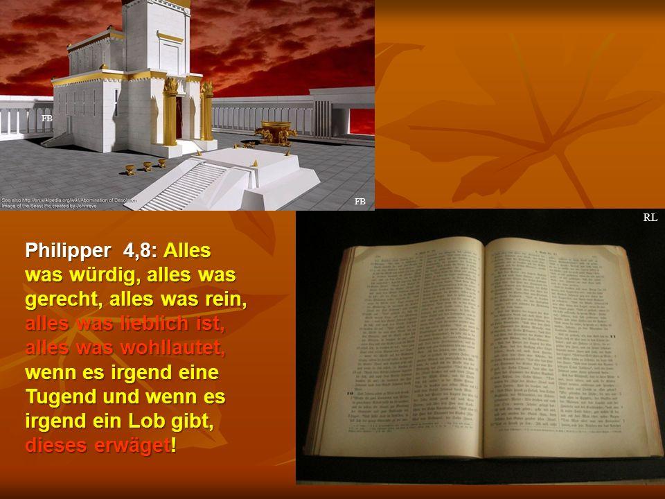 Philipper 4,8: Alles was würdig, alles was gerecht, alles was rein, alles was lieblich ist, alles was wohllautet, wenn es irgend eine Tugend und wenn es irgend ein Lob gibt, dieses erwäget.